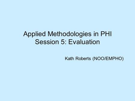 Applied Methodologies in PHI Session 5: Evaluation Kath Roberts (NOO/EMPHO)