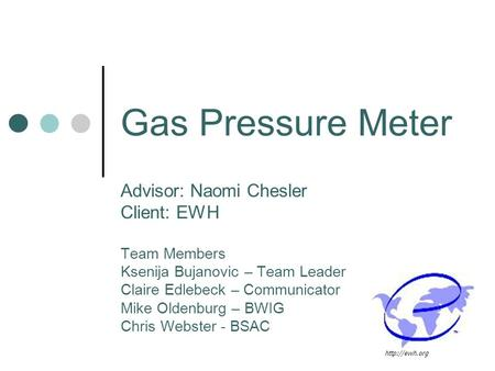 Gas Pressure Meter Advisor: Naomi Chesler Client: EWH Team Members Ksenija Bujanovic – Team Leader Claire Edlebeck – Communicator Mike Oldenburg – BWIG.