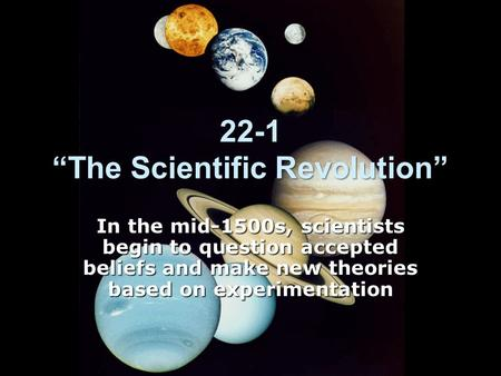 "22-1 ""The Scientific Revolution"" In the mid-1500s, scientists begin to question accepted beliefs and make new theories based on experimentation."