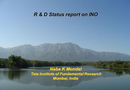 R & D Status report on INO Naba K Mondal Tata Institute of Fundamental Research Tata Institute of Fundamental Research Mumbai, India.