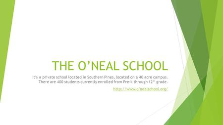 THE O'NEAL SCHOOL It's a private school located in Southern Pines, located on a 40 acre campus. There are 400 students currently enrolled from Pre-k through.