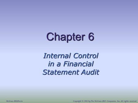 Chapter 6 Internal Control in a Financial Statement Audit McGraw-Hill/IrwinCopyright © 2012 by The McGraw-Hill Companies, Inc. All rights reserved.