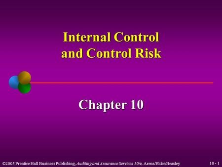 ©2005 Prentice Hall Business Publishing, Auditing and Assurance Services 10/e, Arens/Elder/Beasley 10 - 1 Internal Control and Control Risk Chapter 10.