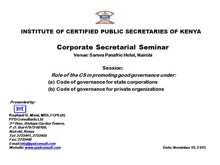 INSTITUTE OF CERTIFIED PUBLIC SECRETARIES OF KENYA Corporate Secretarial Seminar Venue: Sarova Panafric Hotel, Nairobi Session: Role of the CS in promoting.