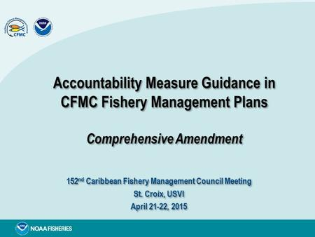 Accountability Measure Guidance in CFMC Fishery Management Plans Comprehensive Amendment 152 nd Caribbean Fishery Management Council Meeting St. Croix,