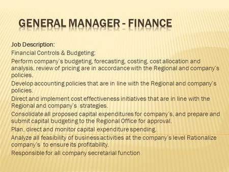 Job Description: Financial Controls & Budgeting: Perform company's budgeting, forecasting, costing, cost allocation and analysis, review of pricing are.