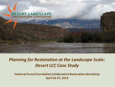 Planning for Restoration at the Landscape Scale: Desert LCC Case Study National Forest Foundation Collaborative Restoration Workshop April 26-27, 2016.