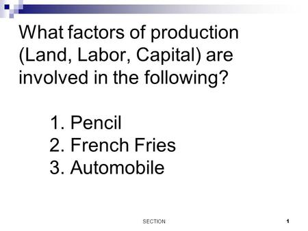 What factors of production (Land, Labor, Capital) are involved in the following? 1. Pencil 2. French Fries 3. Automobile SECTION 1.
