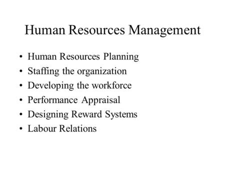 Human Resources Management Human Resources Planning Staffing the organization Developing the workforce Performance Appraisal Designing Reward Systems Labour.