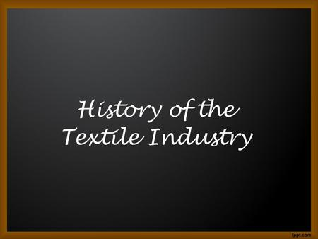 History of the Textile Industry. The textile industry in the 19 th Century The beginning of textile production go back to the stone age. The early process.