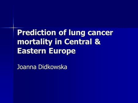 Prediction of lung cancer mortality in Central & Eastern Europe Joanna Didkowska.