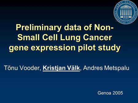 Preliminary data of Non- Small Cell Lung Cancer gene expression pilot study Tõnu Vooder, Kristjan Välk, Andres Metspalu Genoa 2005.