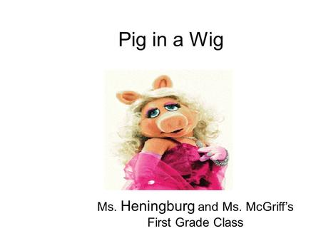 Pig in a Wig Ms. Heningburg and Ms. McGriff's First Grade Class.