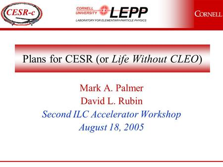 CESR-c Plans for CESR (or Life Without CLEO) Mark A. Palmer David L. Rubin Second ILC Accelerator Workshop August 18, 2005.