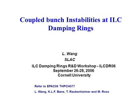 Coupled bunch Instabilities at ILC Damping Rings L. Wang SLAC ILC Damping Rings R&D Workshop - ILCDR06 September 26-28, 2006 Cornell University Refer to.