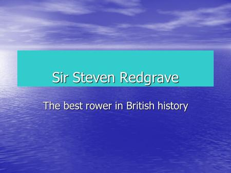 Sir Steven Redgrave The best rower in British history.