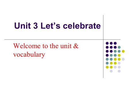 Unit 3 Let's celebrate Welcome to the unit & vocabulary.