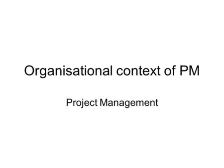 Organisational context of PM Project Management. Company organisation Project organisation Project activities Structure Culture Structure Values and interests.