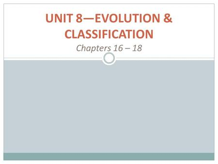 UNIT 8—EVOLUTION & CLASSIFICATION Chapters 16 – 18.