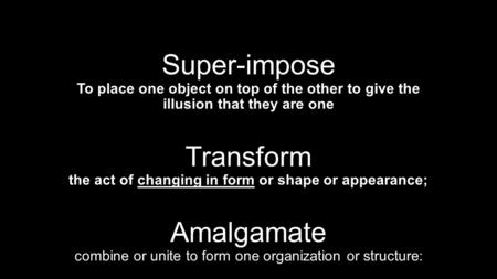 Super-impose To place one object on top of the other to give the illusion that they are one Transform the act of changing in form or shape or appearance;