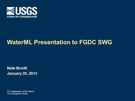 U.S. Department of the Interior U.S. Geological Survey WaterML Presentation to FGDC SWG Nate Booth January 30, 2013.