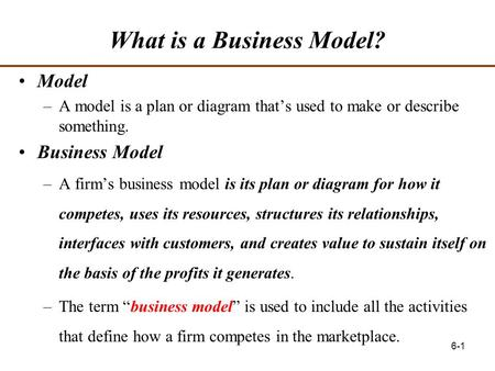 6-1 What is a Business Model? Model –A model is a plan or diagram that's used to make or describe something. Business Model –A firm's business model is.