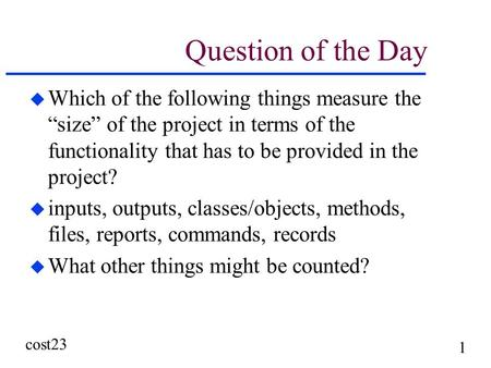 "Cost23 1 Question of the Day u Which of the following things measure the ""size"" of the project in terms of the functionality that has to be provided in."