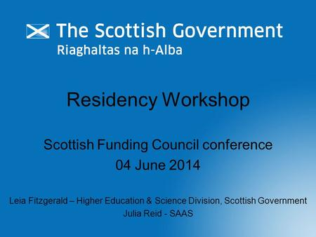 Residency Workshop Scottish Funding Council conference 04 June 2014 Leia Fitzgerald – Higher Education & Science Division, Scottish Government Julia Reid.
