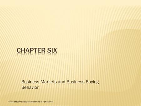 Business Markets and Business Buying Behavior Copyright ©2014 by Pearson Education, Inc. All rights reserved.