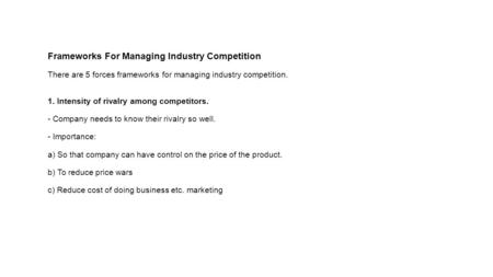 Frameworks For Managing Industry Competition There are 5 forces frameworks for managing industry competition. 1. Intensity of rivalry among competitors.