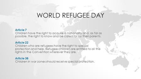 WORLD REFUGEE DAY Article 7 Children have the right to acquire a nationality and, as far as possible, the right to know and be cared for by their parents.