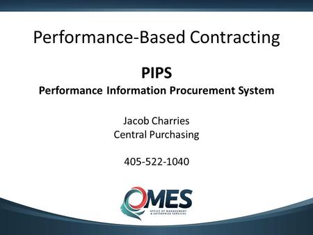 Performance-Based Contracting PIPS Performance Information Procurement System Jacob Charries Central Purchasing 405-522-1040.