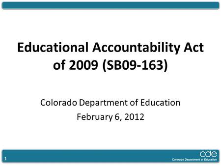 1 Educational Accountability Act of 2009 (SB09-163) Colorado Department of Education February 6, 2012.