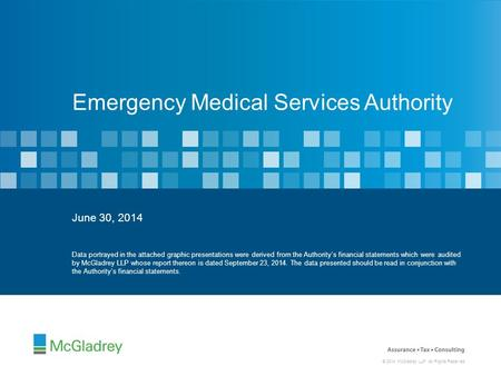 © 2014 McGladrey LLP. All Rights Reserved. June 30, 2014 Emergency Medical Services Authority Data portrayed in the attached graphic presentations were.