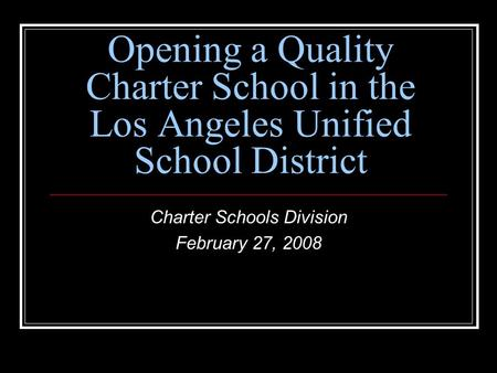 Opening a Quality Charter School in the Los Angeles Unified School District Charter Schools Division February 27, 2008.
