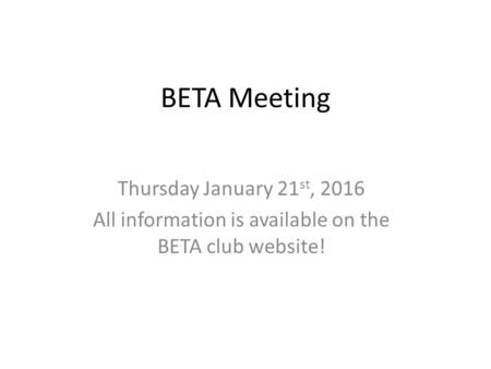 BETA Meeting Thursday January 21 st, 2016 All information is available on the BETA club website!