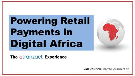 Copyright © 2016 VALENTINE OBI, MD/CEO, eTRANZACT PLC The Experience Powering Retail Payments in Digital Africa.