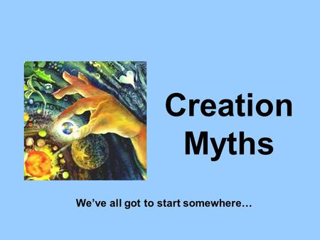 Creation Myths We've all got to start somewhere….