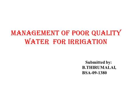 MANAGEMENT OF POOR QUALITY WATER FOR IRRIGATION Submitted by: B.THIRUMALAI, BSA-09-1380.
