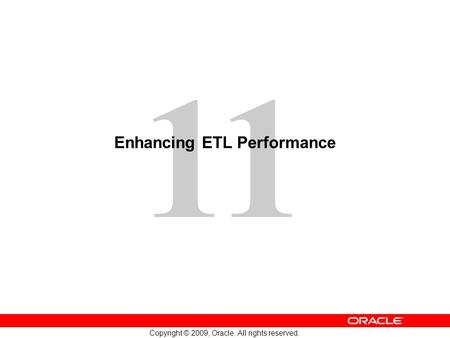11 Copyright © 2009, Oracle. All rights reserved. Enhancing ETL Performance.