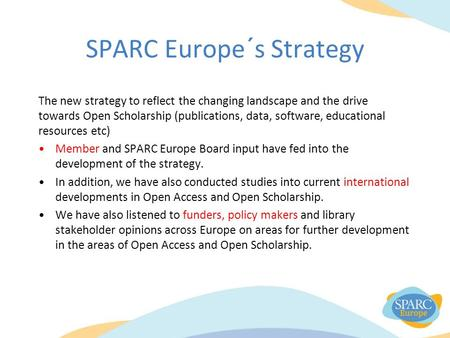 SPARC Europe´s Strategy The new strategy to reflect the changing landscape and the drive towards Open Scholarship (publications, data, software, educational.