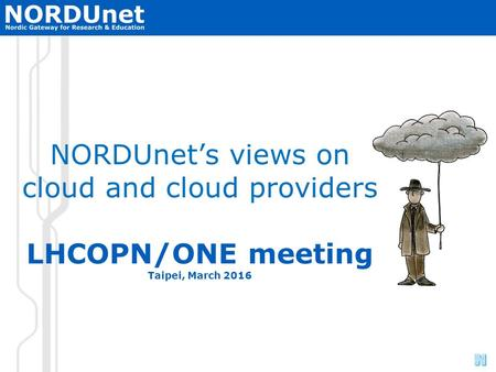NORDUnet Nordic Infrastructure for Research & Education NORDUnet's views on cloud and cloud providers LHCOPN/ONE meeting Taipei, March 2016.