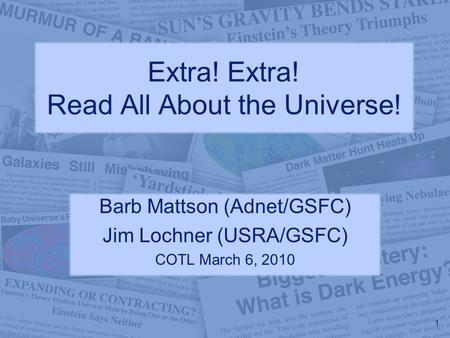 Extra! Extra! Read All About the Universe! Barb Mattson (Adnet/GSFC) Jim Lochner (USRA/GSFC) COTL March 6, 2010 1.