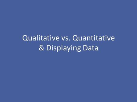 "Qualitative vs. Quantitative & Displaying Data. ""There are three kinds of lies: lies, damned lies, and statistics."" –Benjamin Disraeli (1804-1881) & popularized."