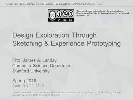 Prof. James A. Landay Computer Science Department Stanford University Spring 2016 CS377E: DESIGNING SOLUTIONS TO GLOBAL GRAND CHALLENGES Design Exploration.