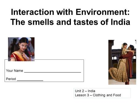 Interaction with Environment: The smells and tastes of India Unit 2 – India Lesson 3 – Clothing and Food Your Name ______________________________ Period.