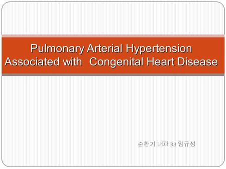 순환기 내과 R3 임규성 Pulmonary Arterial Hypertension Associated with Congenital Heart Disease.