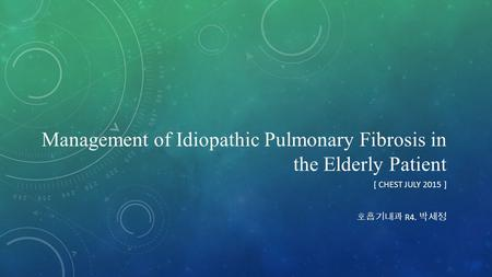 Management of Idiopathic Pulmonary Fibrosis in the Elderly Patient [ CHEST JULY 2015 ] 호흡기내과 R4. 박세정.