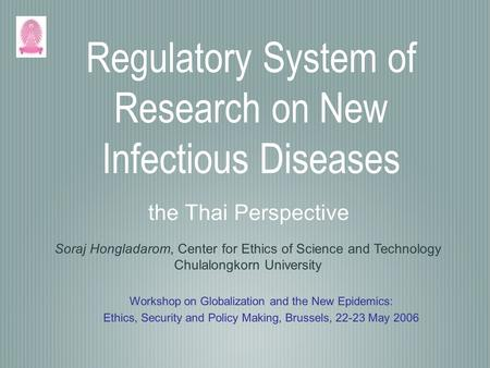 Regulatory System of Research on New Infectious Diseases the Thai Perspective Soraj Hongladarom, Center for Ethics of Science and Technology Chulalongkorn.