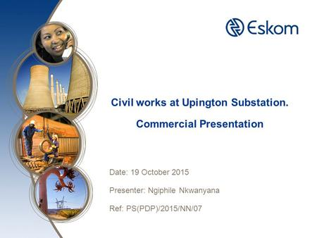 Civil works at Upington Substation. Commercial Presentation Date: 19 October 2015 Presenter: Ngiphile Nkwanyana Ref: PS(PDP)/2015/NN/07.